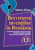 Brevetarea invențiilor în România. Cunoștințe privind brevetarea. Practica brevetării invențiilor. Elemente de proprietate industrială