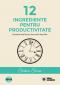 12 ingrediente pentru productivitate. Rezultate mai bune și mai mult timp liber